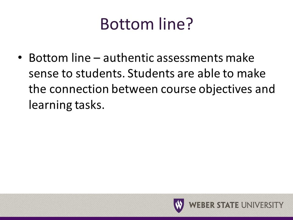 Bottom line. Bottom line – authentic assessments make sense to students.