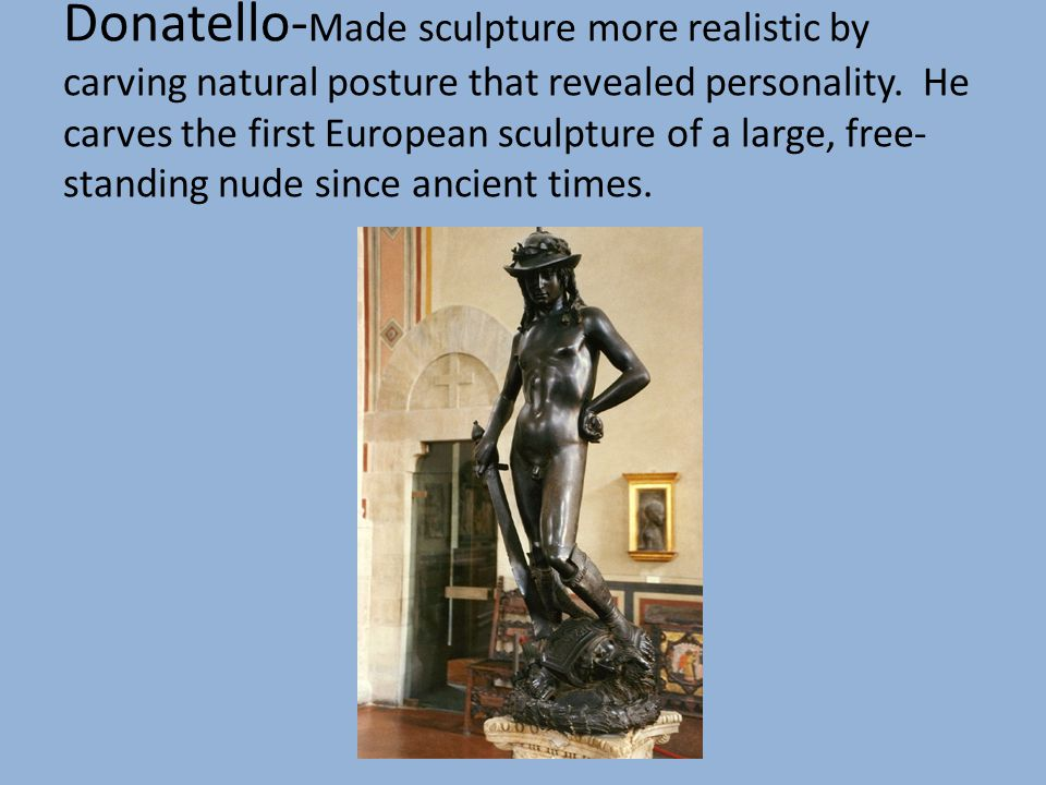 Donatello- Made sculpture more realistic by carving natural posture that revealed personality. He carves the first European sculpture of a large, free