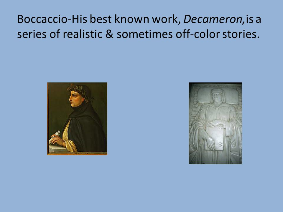 Boccaccio-His best known work, Decameron,is a series of realistic & sometimes off-color stories.