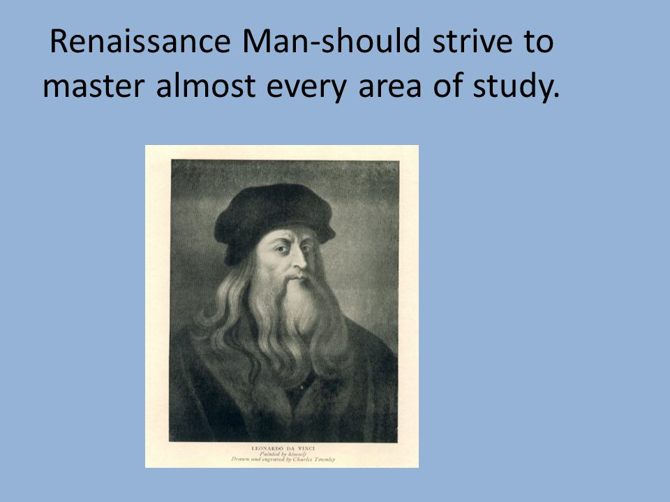 Renaissance Man-should strive to master almost every area of study.