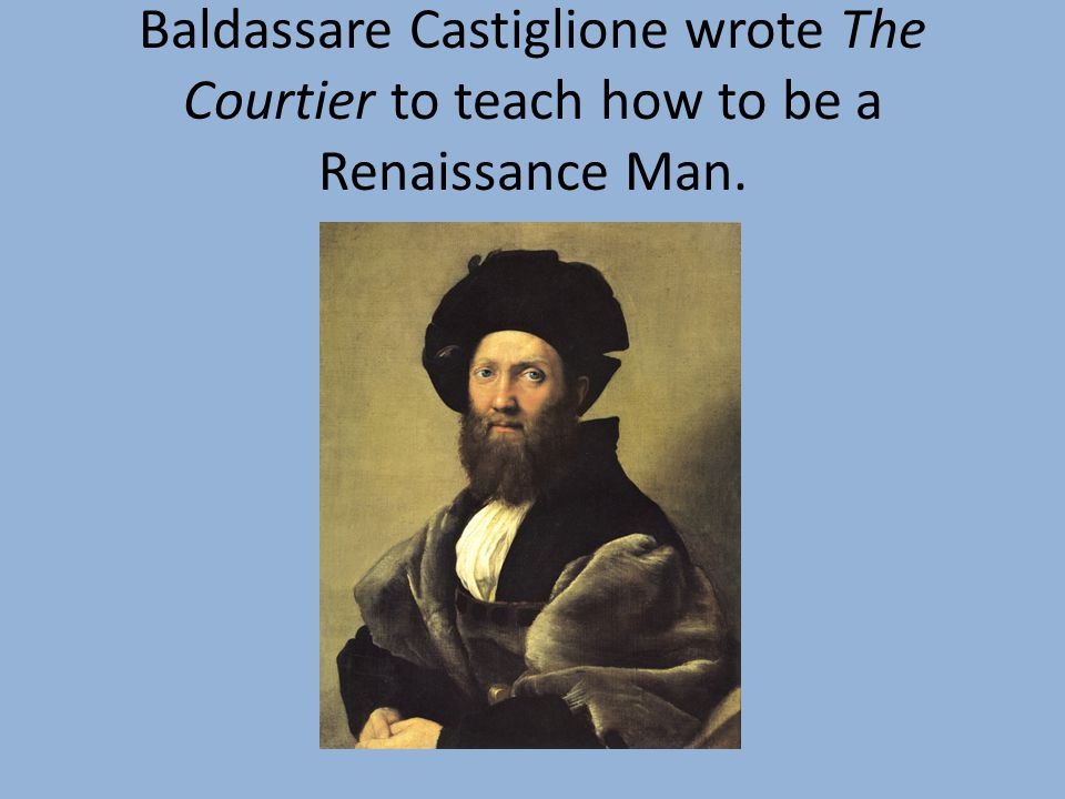 Baldassare Castiglione wrote The Courtier to teach how to be a Renaissance Man.