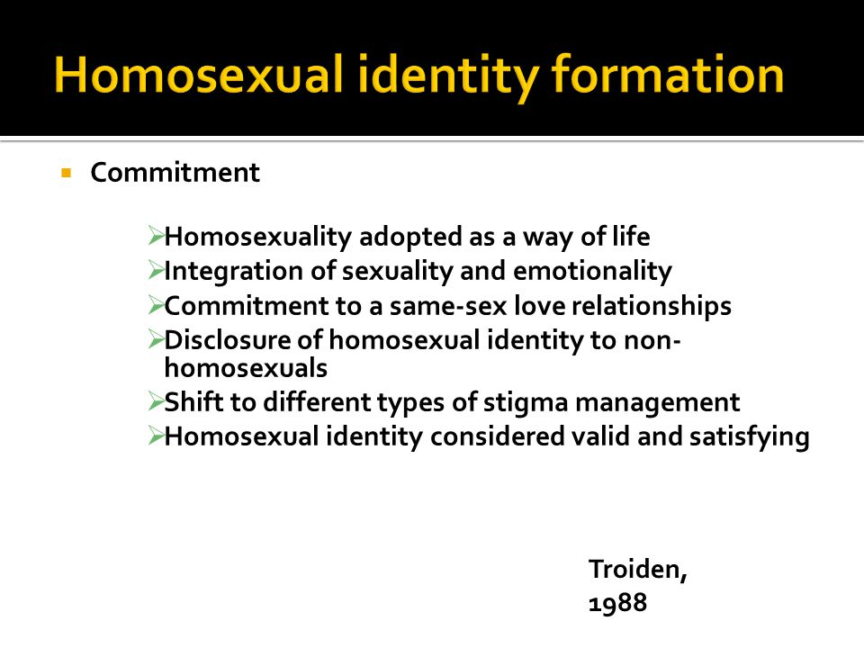  Commitment  Homosexuality adopted as a way of life  Integration of sexuality and emotionality  Commitment to a same-sex love relationships  Disclosure of homosexual identity to non- homosexuals  Shift to different types of stigma management  Homosexual identity considered valid and satisfying Troiden, 1988