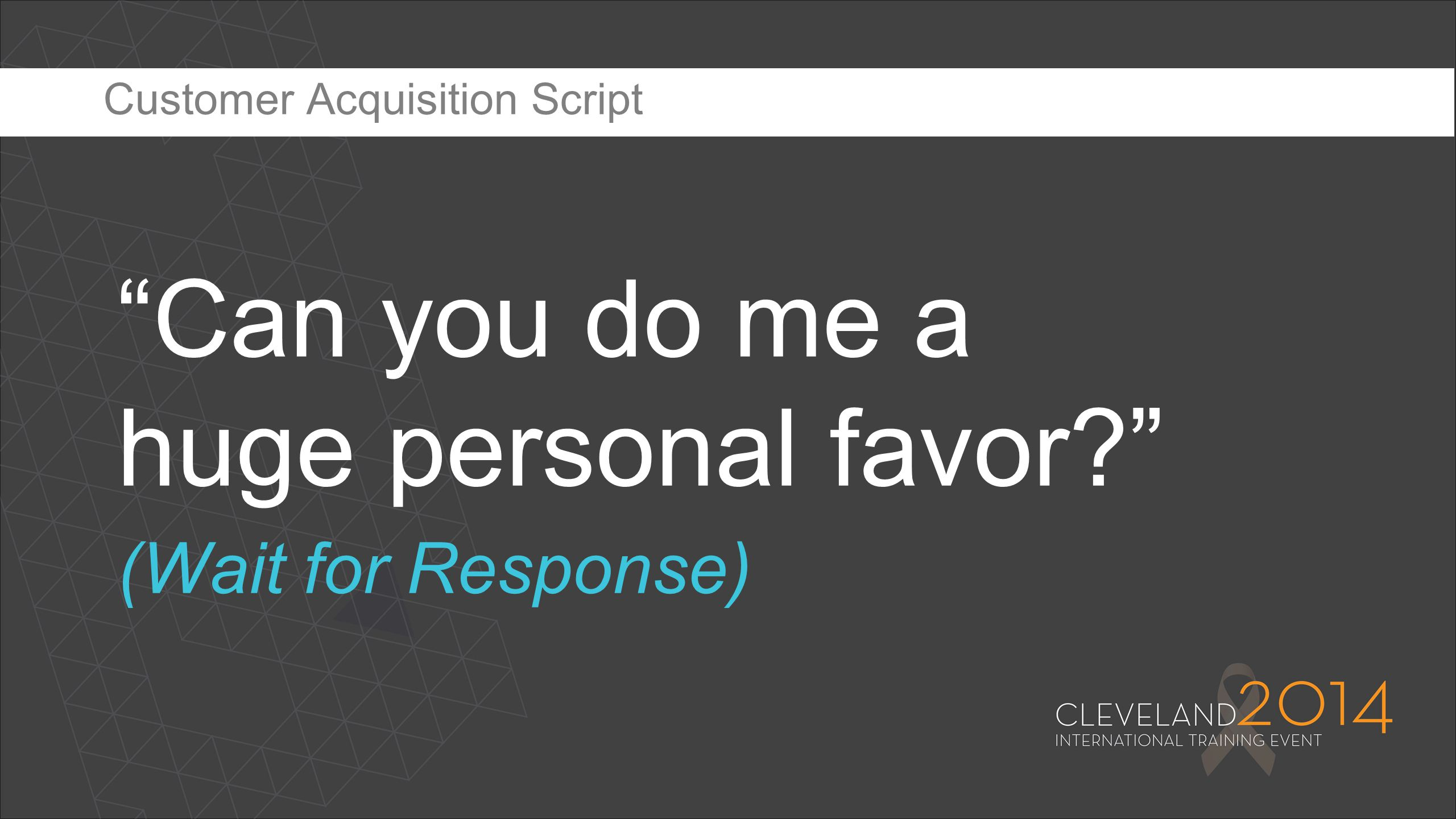 """""""Can you do me a huge personal favor?"""" (Wait for Response) Customer Acquisition Script"""