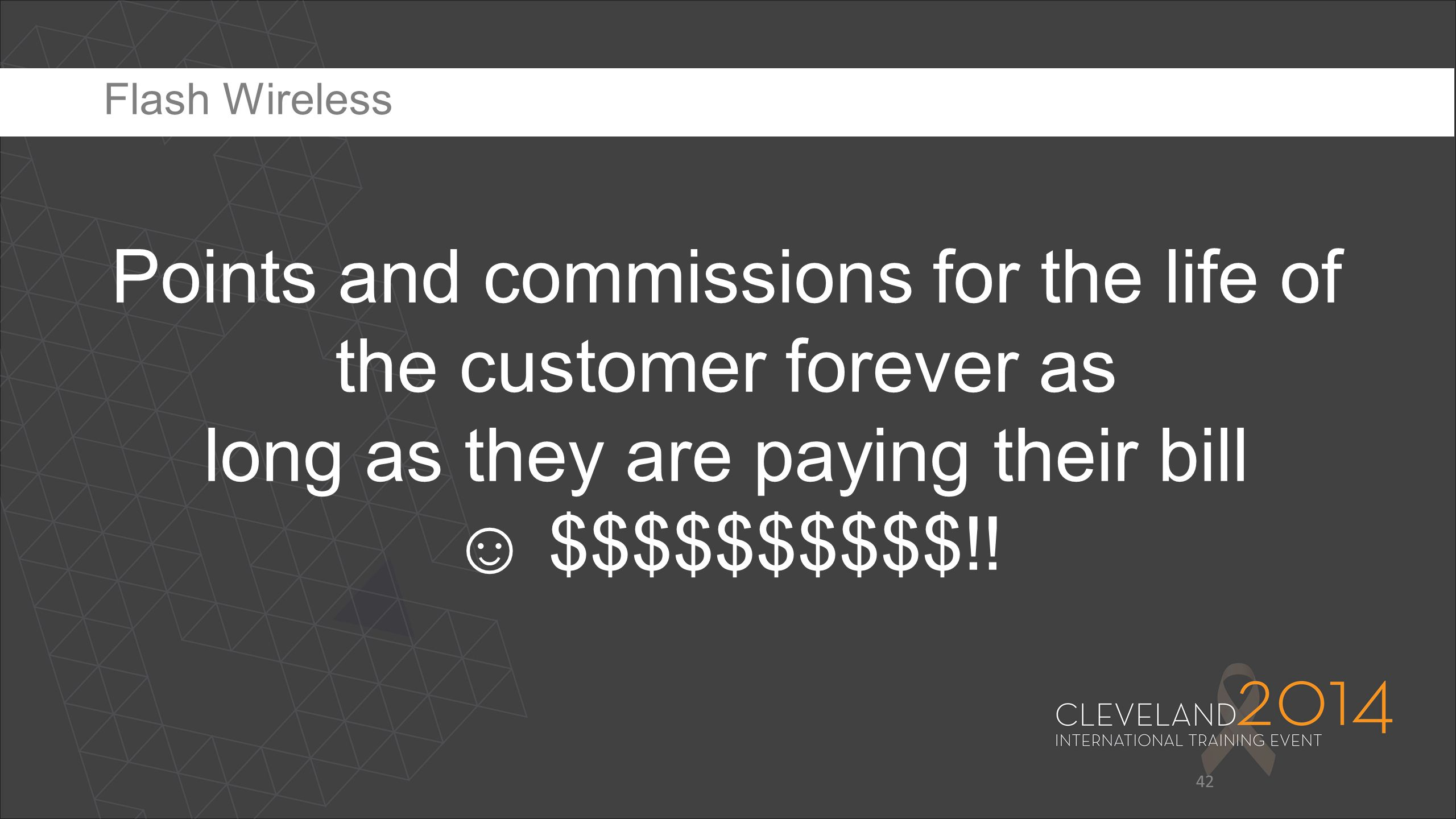 42 Points and commissions for the life of the customer forever as long as they are paying their bill ☺ $$$$$$$$$$!! Flash Wireless