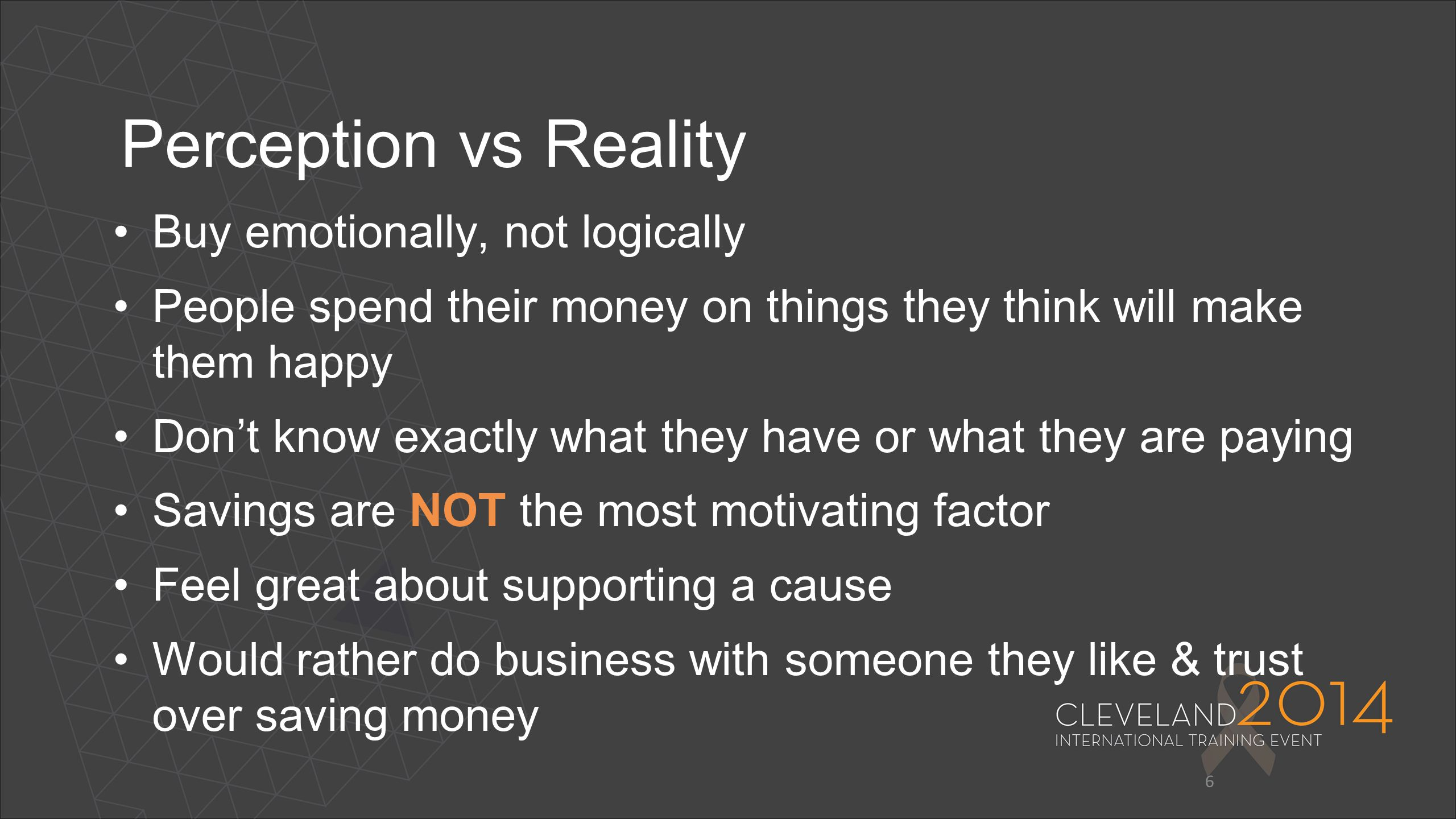 6 Perception vs Reality Buy emotionally, not logically People spend their money on things they think will make them happy Don't know exactly what they