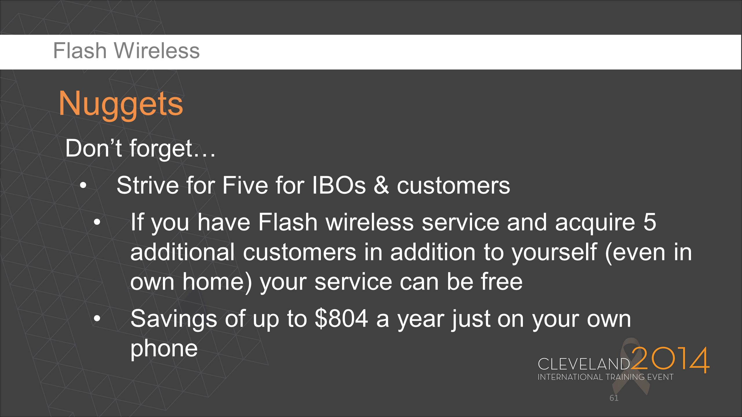 61 Don't forget… Strive for Five for IBOs & customers If you have Flash wireless service and acquire 5 additional customers in addition to yourself (e