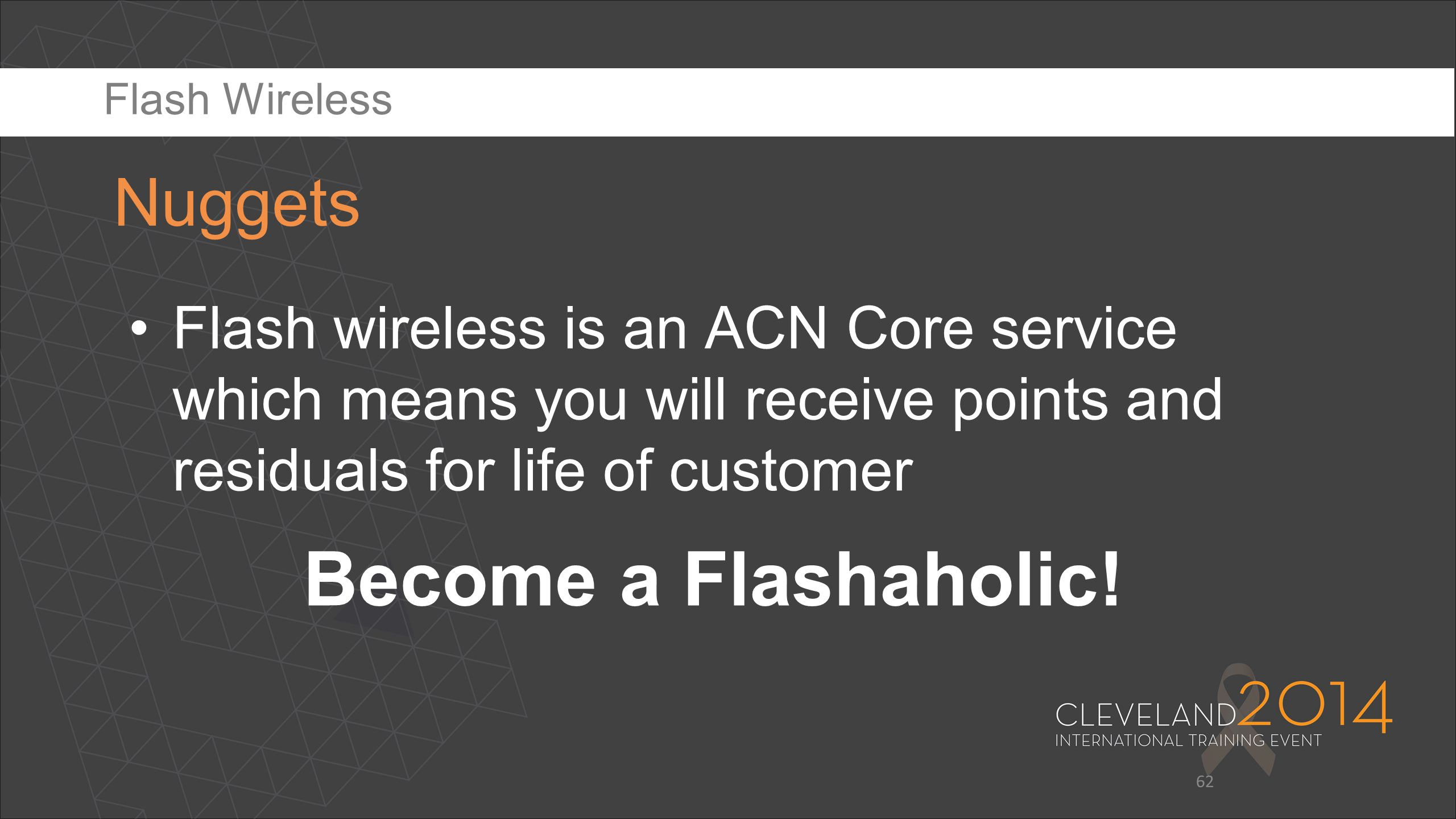 62 Flash wireless is an ACN Core service which means you will receive points and residuals for life of customer Become a Flashaholic! Nuggets Flash Wi