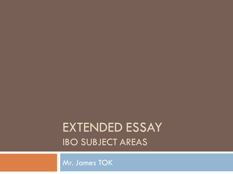 EXTENDED ESSAY IBO SUBJECT AREAS Mr. James TOK