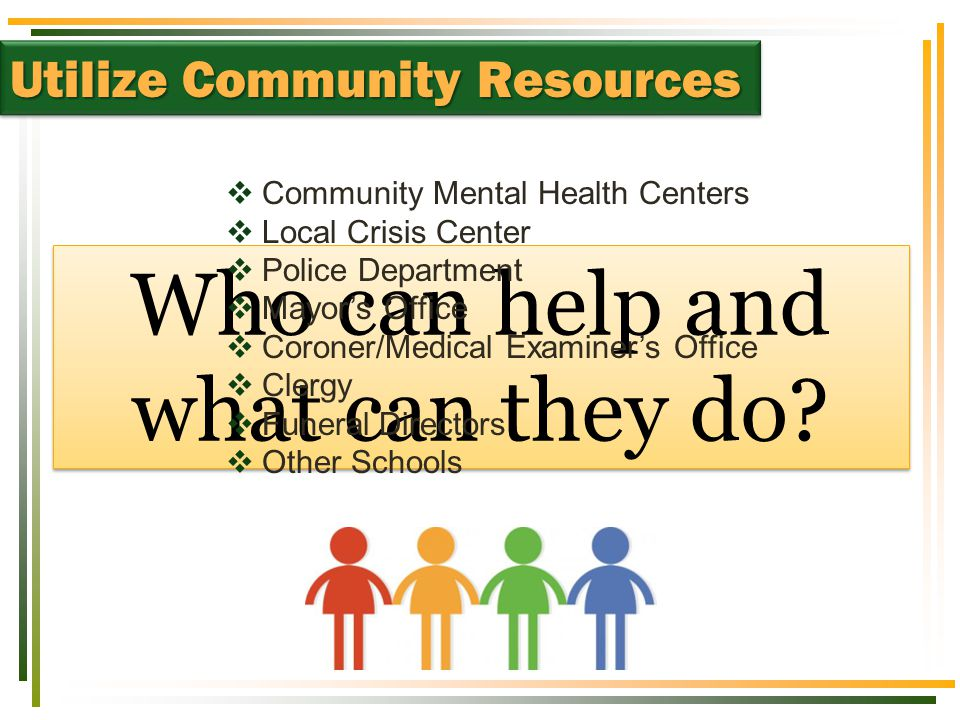 Utilize Community Resources Who can help and what can they do?  Community Mental Health Centers  Local Crisis Center  Police Department  Mayor's O