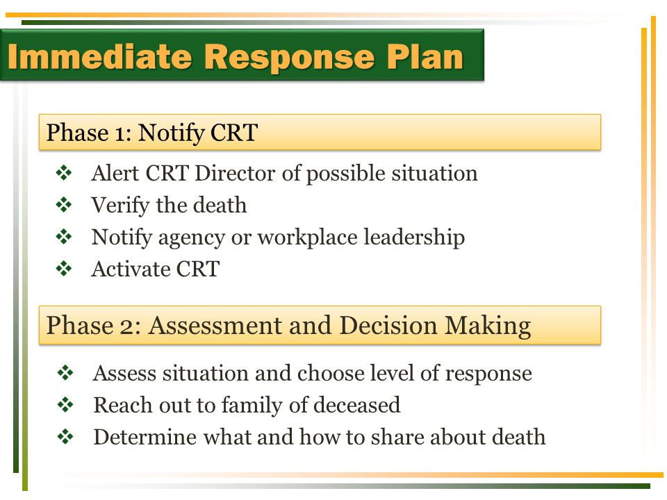  Assess situation and choose level of response  Reach out to family of deceased  Determine what and how to share about death Phase 1: Notify CRT Phase 2: Assessment and Decision Making  Alert CRT Director of possible situation  Verify the death  Notify agency or workplace leadership  Activate CRT Immediate Response Plan