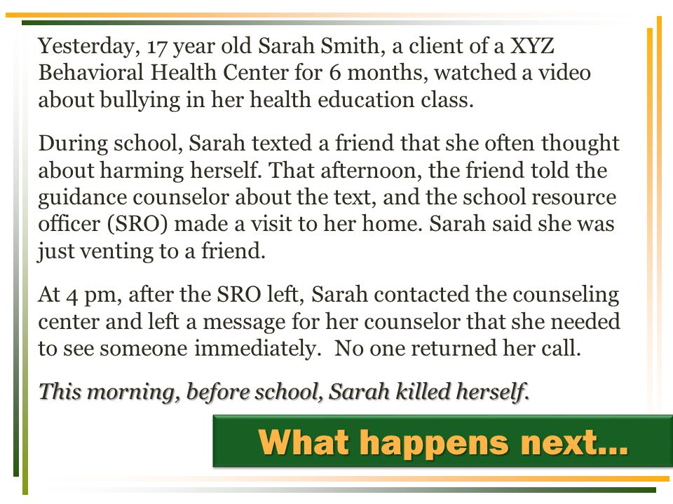 Yesterday, 17 year old Sarah Smith, a client of a XYZ Behavioral Health Center for 6 months, watched a video about bullying in her health education class.