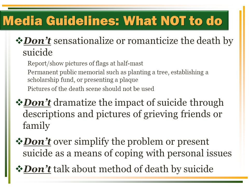  Don't sensationalize or romanticize the death by suicide Report/show pictures of flags at half-mast Permanent public memorial such as planting a tree, establishing a scholarship fund, or presenting a plaque Pictures of the death scene should not be used  Don't dramatize the impact of suicide through descriptions and pictures of grieving friends or family  Don't over simplify the problem or present suicide as a means of coping with personal issues  Don't talk about method of death by suicide Media Guidelines: What NOT to do
