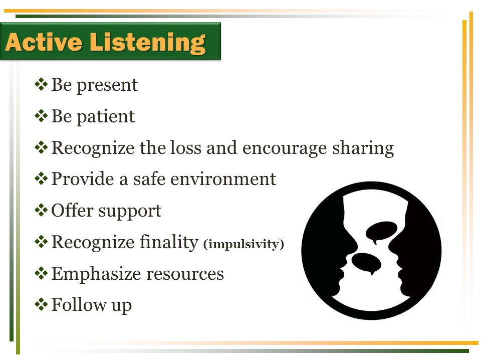  Be present  Be patient  Recognize the loss and encourage sharing  Provide a safe environment  Offer support  Recognize finality (impulsivity)  Emphasize resources  Follow up Active Listening