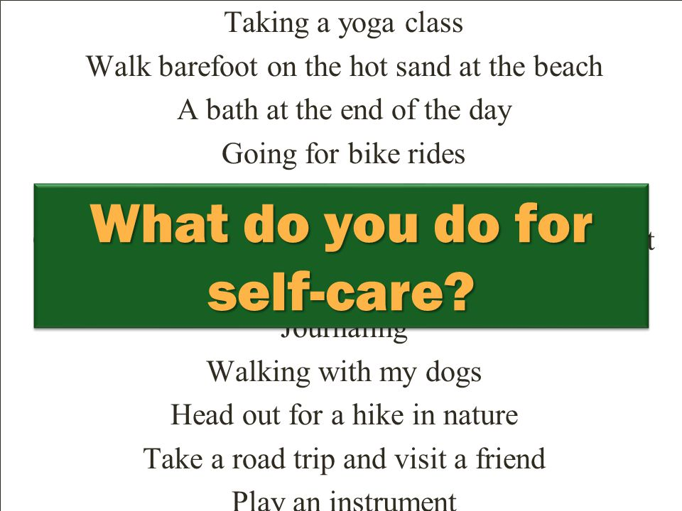 Self-Care Activities Taking a yoga class Walk barefoot on the hot sand at the beach A bath at the end of the day Going for bike rides Watching a movie Cooking a meal for myself and being really present Getting up and listening to music Journaling Walking with my dogs Head out for a hike in nature Take a road trip and visit a friend Play an instrument Guided meditation Lots of chocolate Face-to-face conversations with people Taking time for slow contemplative morning coffee Eating a fresh bagel at a local shop while doing a crossword puzzle Play a fun sport with friends like kickball Not skipping sleep to get things done Planting flowers in the garden Scheduling time to myself every day Volunteering in your community Forgiveness of others so I don't carry that stuff around What do you do for self-care