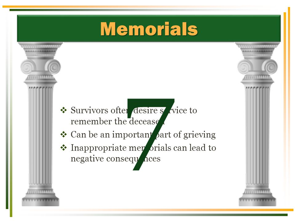 MemorialsMemorials  Survivors often desire service to remember the deceased  Can be an important part of grieving  Inappropriate memorials can lead to negative consequences 7