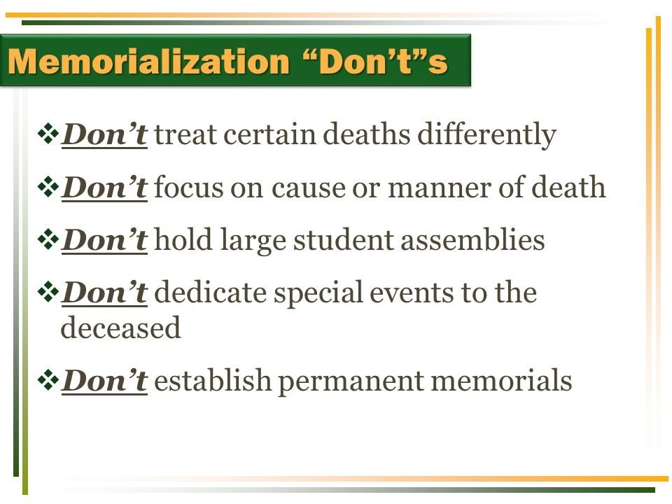  Don't treat certain deaths differently  Don't focus on cause or manner of death  Don't hold large student assemblies  Don't dedicate special events to the deceased  Don't establish permanent memorials Memorialization Don't s