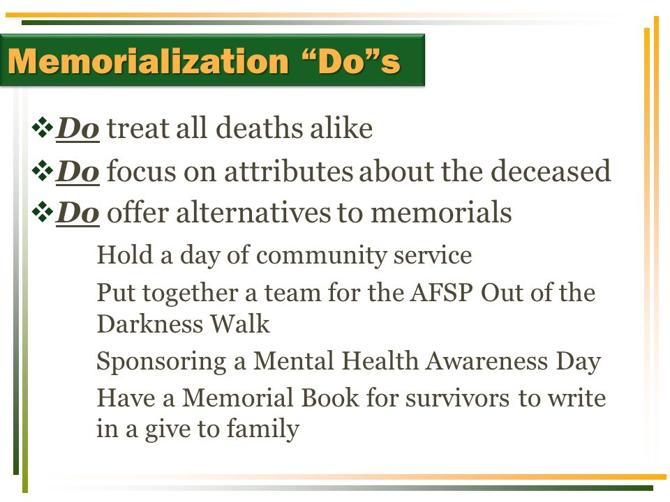  Do treat all deaths alike  Do focus on attributes about the deceased  Do offer alternatives to memorials Hold a day of community service Put toget