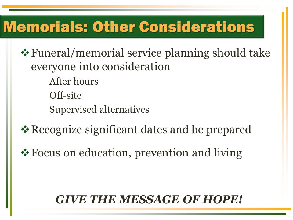 Funeral/memorial service planning should take everyone into consideration After hours Off-site Supervised alternatives  Recognize significant dates and be prepared  Focus on education, prevention and living GIVE THE MESSAGE OF HOPE.