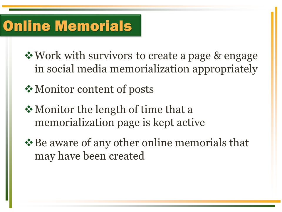  Work with survivors to create a page & engage in social media memorialization appropriately  Monitor content of posts  Monitor the length of time
