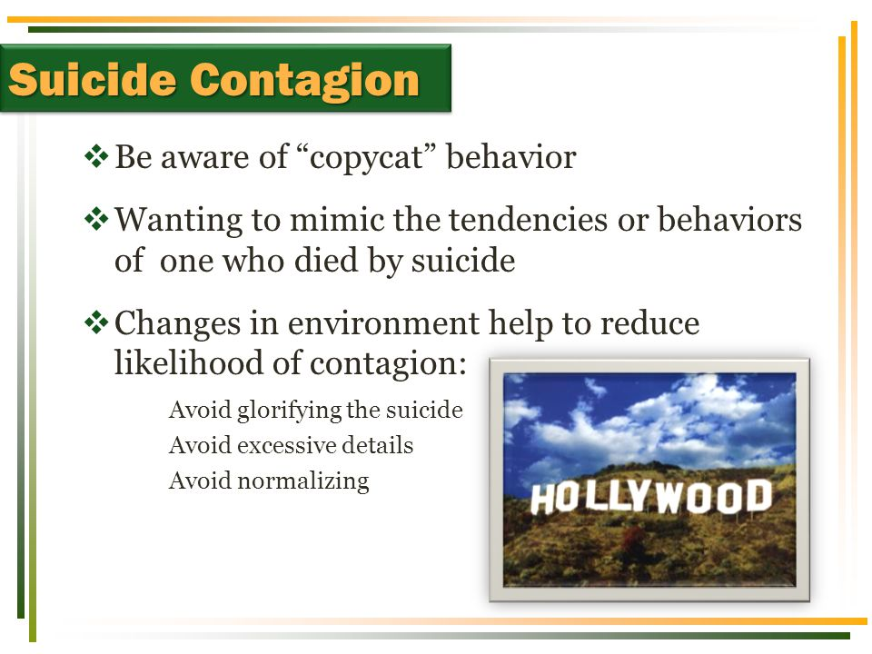 """ Be aware of """"copycat"""" behavior  Wanting to mimic the tendencies or behaviors of one who died by suicide  Changes in environment help to reduce lik"""