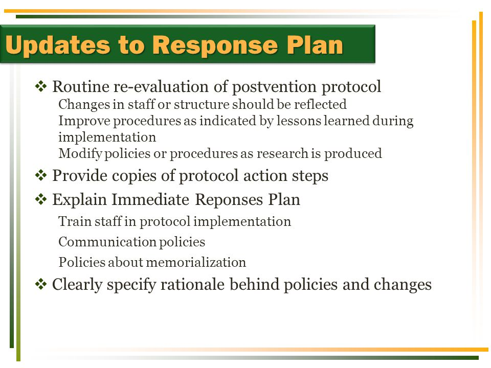  Routine re-evaluation of postvention protocol Changes in staff or structure should be reflected Improve procedures as indicated by lessons learned during implementation Modify policies or procedures as research is produced  Provide copies of protocol action steps  Explain Immediate Reponses Plan Train staff in protocol implementation Communication policies Policies about memorialization  Clearly specify rationale behind policies and changes Updates to Response Plan