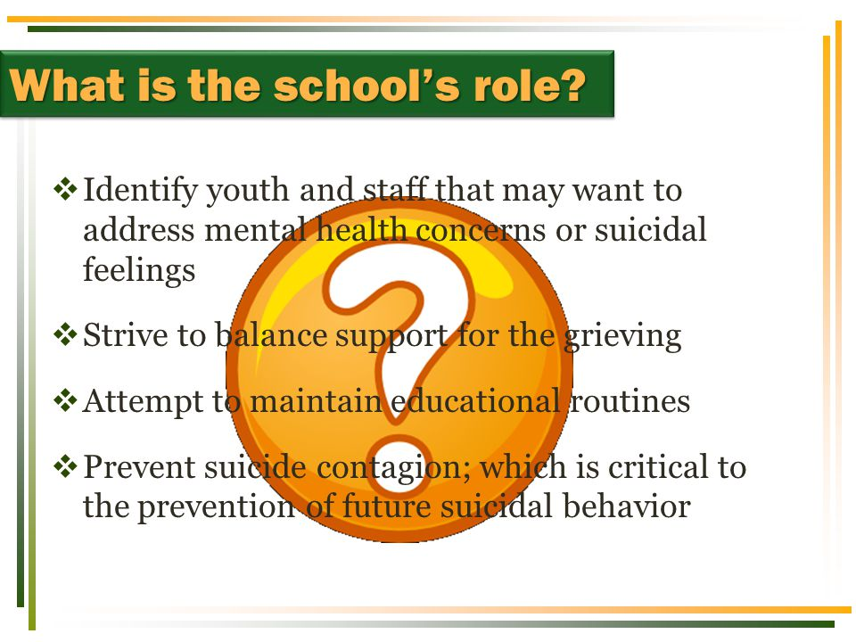 What is the school's role?  Identify youth and staff that may want to address mental health concerns or suicidal feelings  Strive to balance support