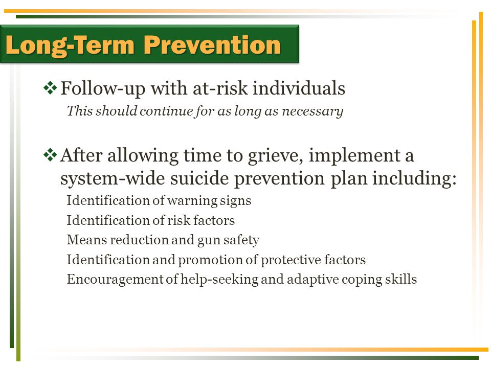  Follow-up with at-risk individuals This should continue for as long as necessary  After allowing time to grieve, implement a system-wide suicide prevention plan including: Identification of warning signs Identification of risk factors Means reduction and gun safety Identification and promotion of protective factors Encouragement of help-seeking and adaptive coping skills Long-Term Prevention