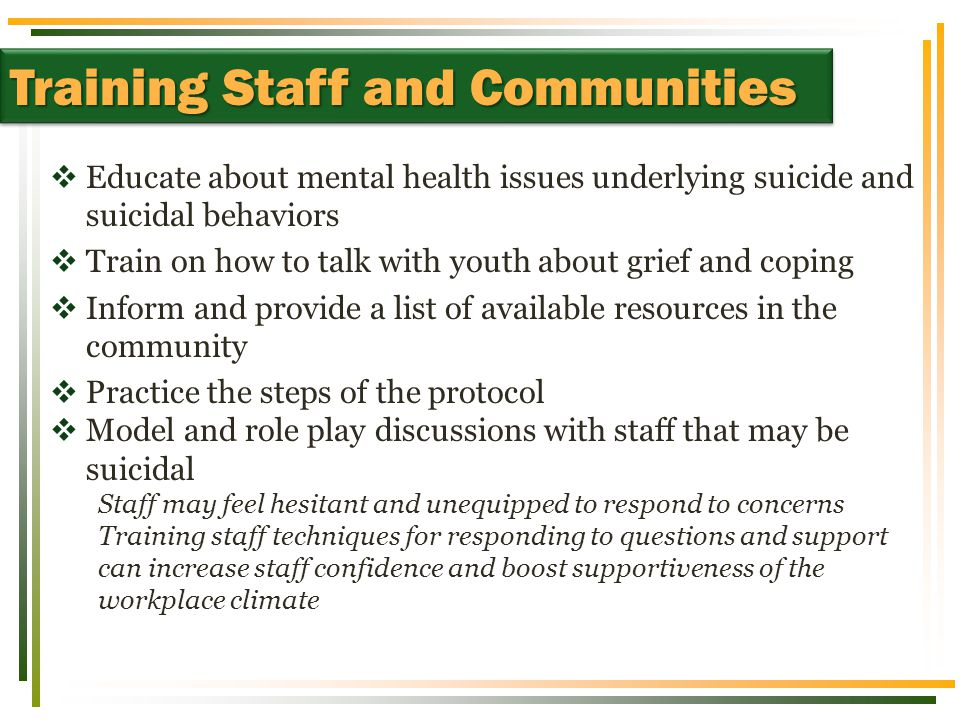  Educate about mental health issues underlying suicide and suicidal behaviors  Train on how to talk with youth about grief and coping  Inform and provide a list of available resources in the community  Practice the steps of the protocol  Model and role play discussions with staff that may be suicidal Staff may feel hesitant and unequipped to respond to concerns Training staff techniques for responding to questions and support can increase staff confidence and boost supportiveness of the workplace climate Training Staff and Communities