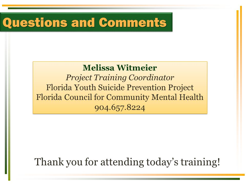 Thank you for attending today's training! Questions and Comments Melissa Witmeier Project Training Coordinator Florida Youth Suicide Prevention Projec