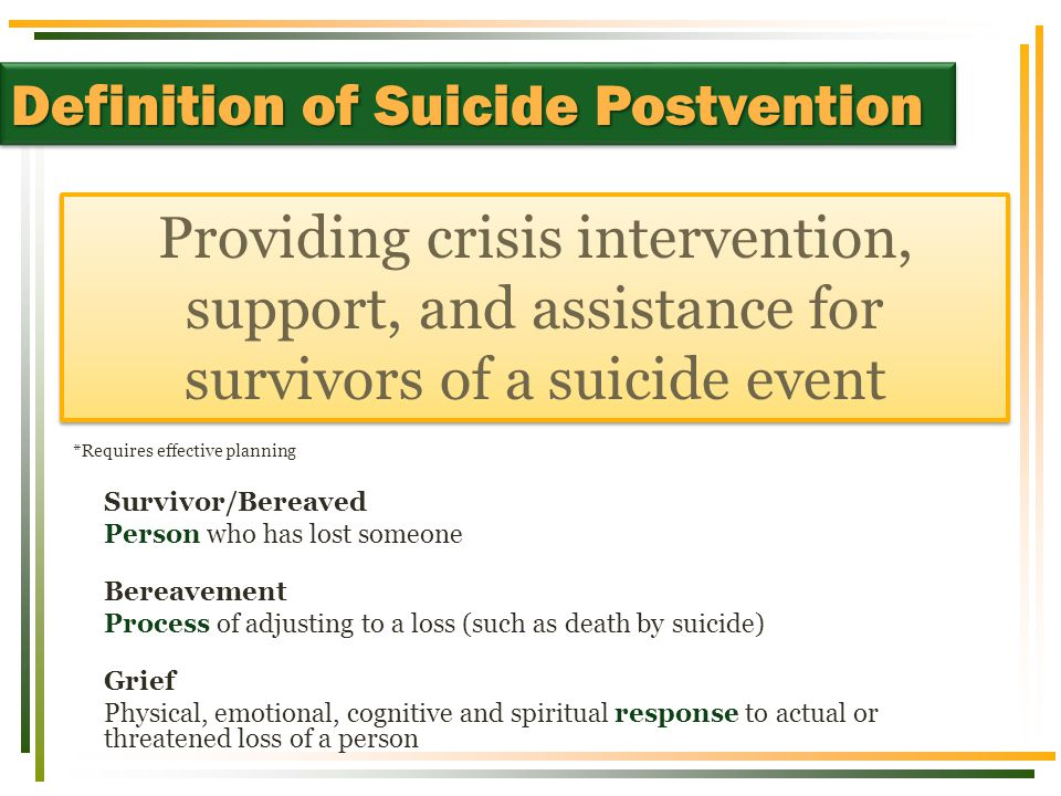  Make everyone aware of risk factors  Survivors may be at-risk if they… Identify with or feel responsible for death Had a relationship with the victim Have a history of suicidal behavior, significant stressors, or psychopathology Show symptoms of helplessness/hopelessness Lack internal and external resources Risk Factors for Suicide Contagion