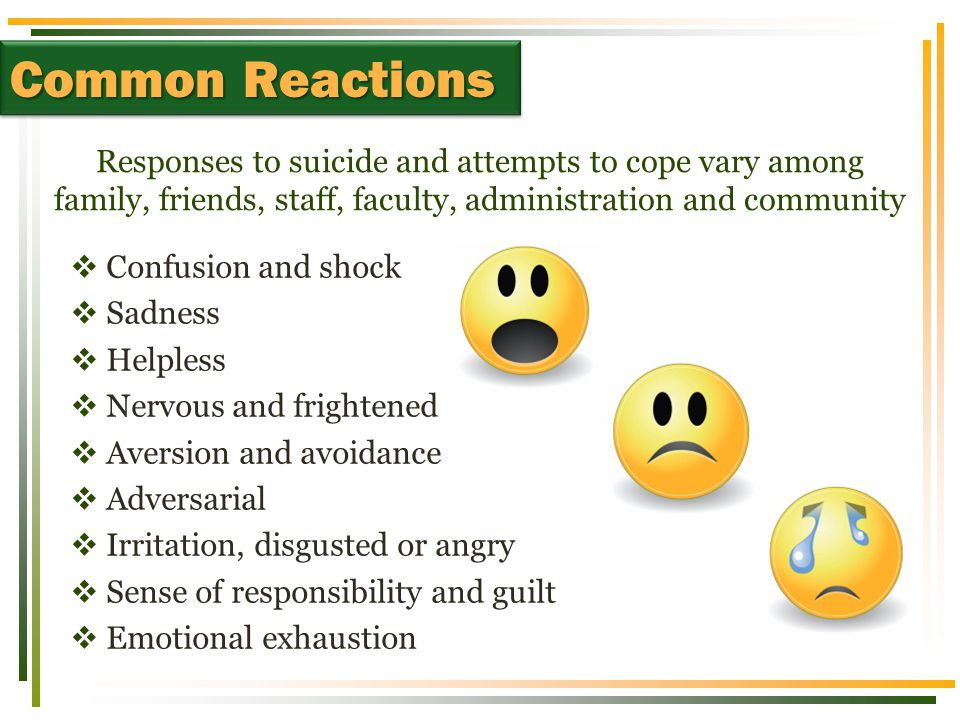 Responses to suicide and attempts to cope vary among family, friends, staff, faculty, administration and community Common Reactions  Confusion and sh