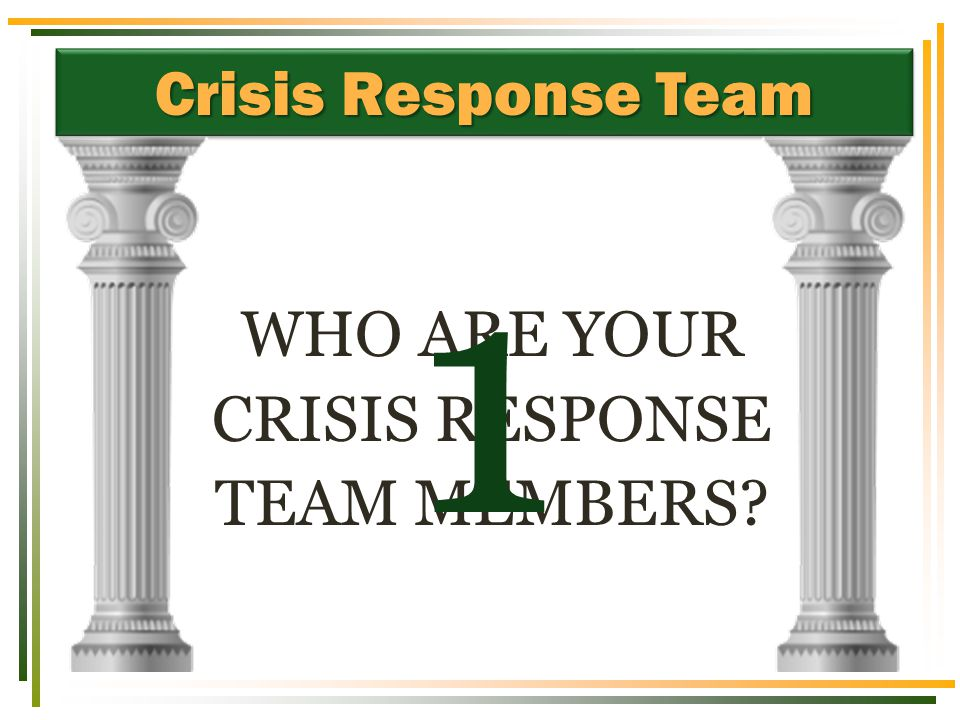 Crisis Response Team WHO ARE YOUR CRISIS RESPONSE TEAM MEMBERS 1