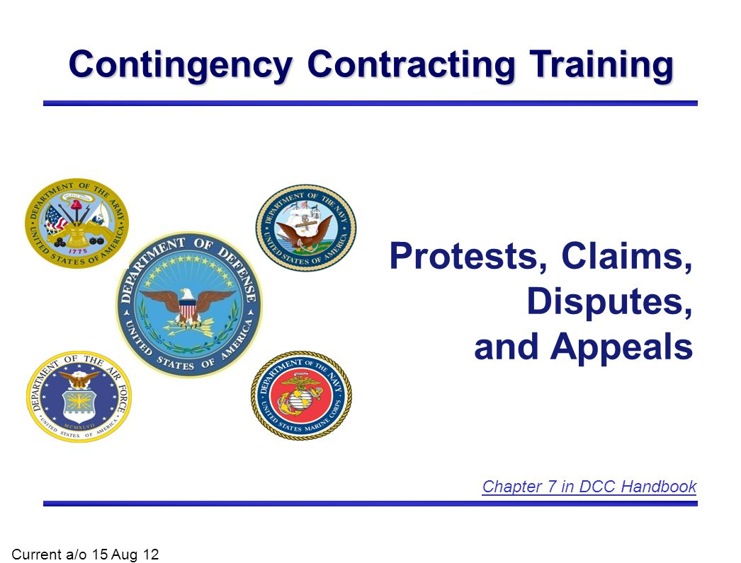 Contingency Contracting Training Protests, Claims, Disputes, and Appeals Current a/o 15 Aug 12 Chapter 7 in DCC Handbook