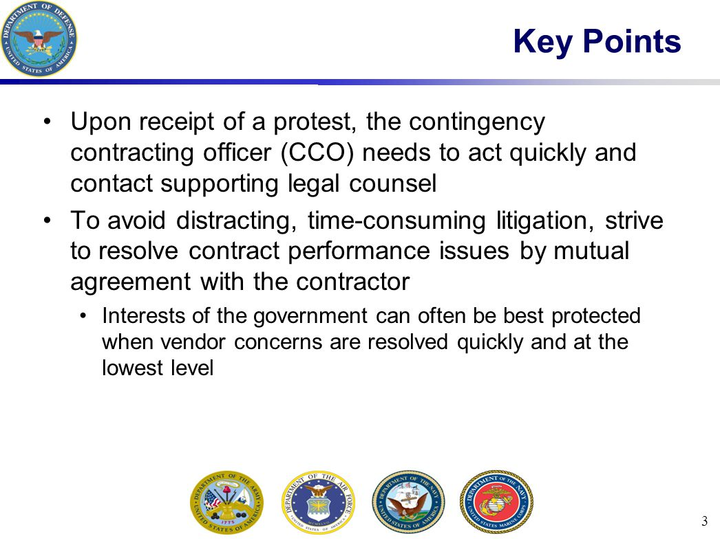 3 Key Points Upon receipt of a protest, the contingency contracting officer (CCO) needs to act quickly and contact supporting legal counsel To avoid d