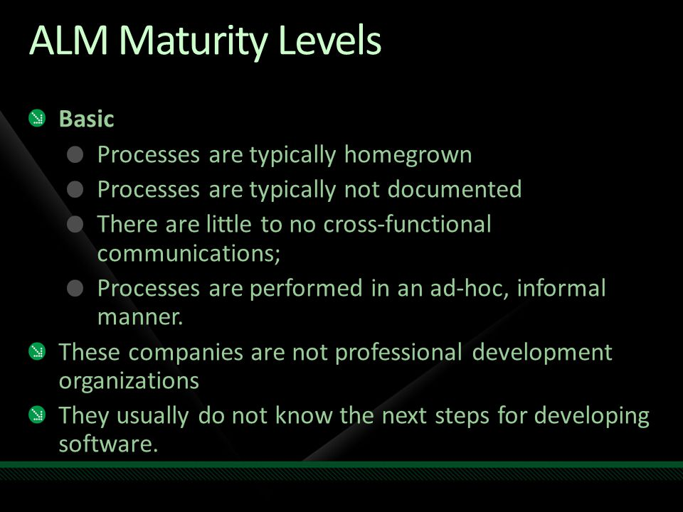 ALM Maturity Levels Basic Processes are typically homegrown Processes are typically not documented There are little to no cross-functional communicati