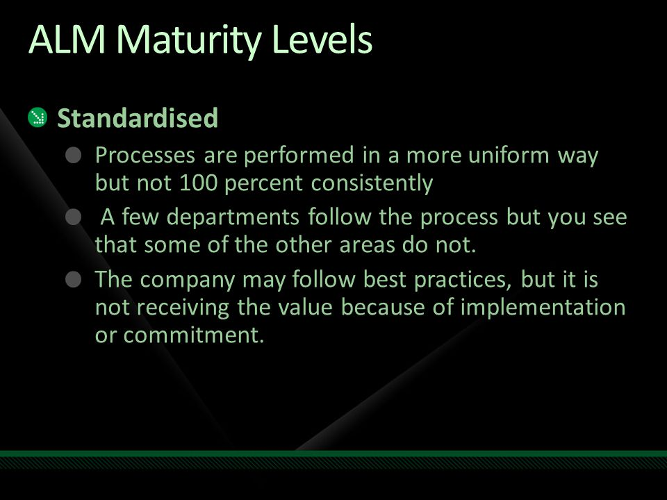 ALM Maturity Levels Standardised Processes are performed in a more uniform way but not 100 percent consistently A few departments follow the process but you see that some of the other areas do not.