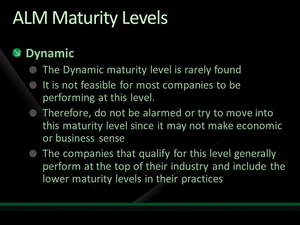 ALM Maturity Levels Dynamic The Dynamic maturity level is rarely found It is not feasible for most companies to be performing at this level.