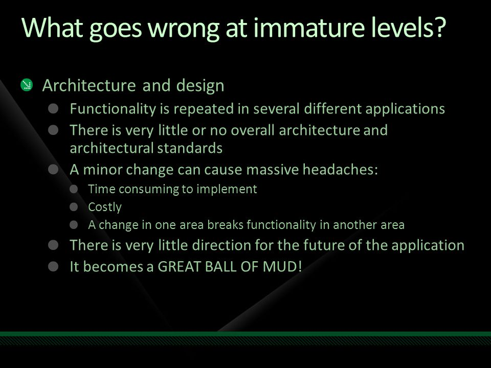 What goes wrong at immature levels? Architecture and design Functionality is repeated in several different applications There is very little or no ove