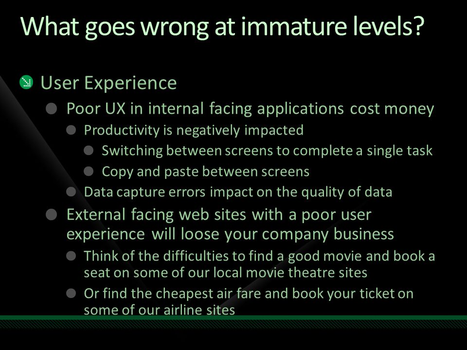 What goes wrong at immature levels? User Experience Poor UX in internal facing applications cost money Productivity is negatively impacted Switching b