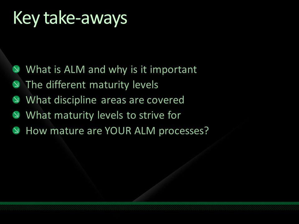 Key take-aways What is ALM and why is it important The different maturity levels What discipline areas are covered What maturity levels to strive for