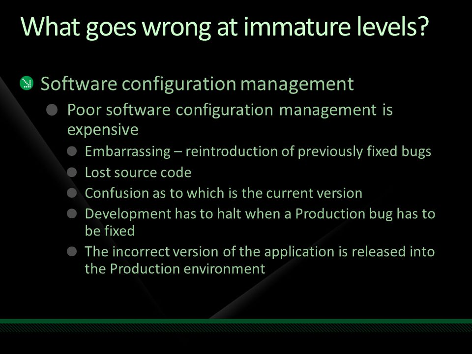 What goes wrong at immature levels? Software configuration management Poor software configuration management is expensive Embarrassing – reintroductio