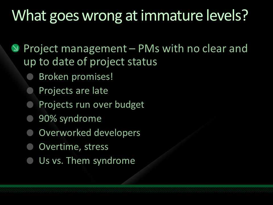 What goes wrong at immature levels? Project management – PMs with no clear and up to date of project status Broken promises! Projects are late Project