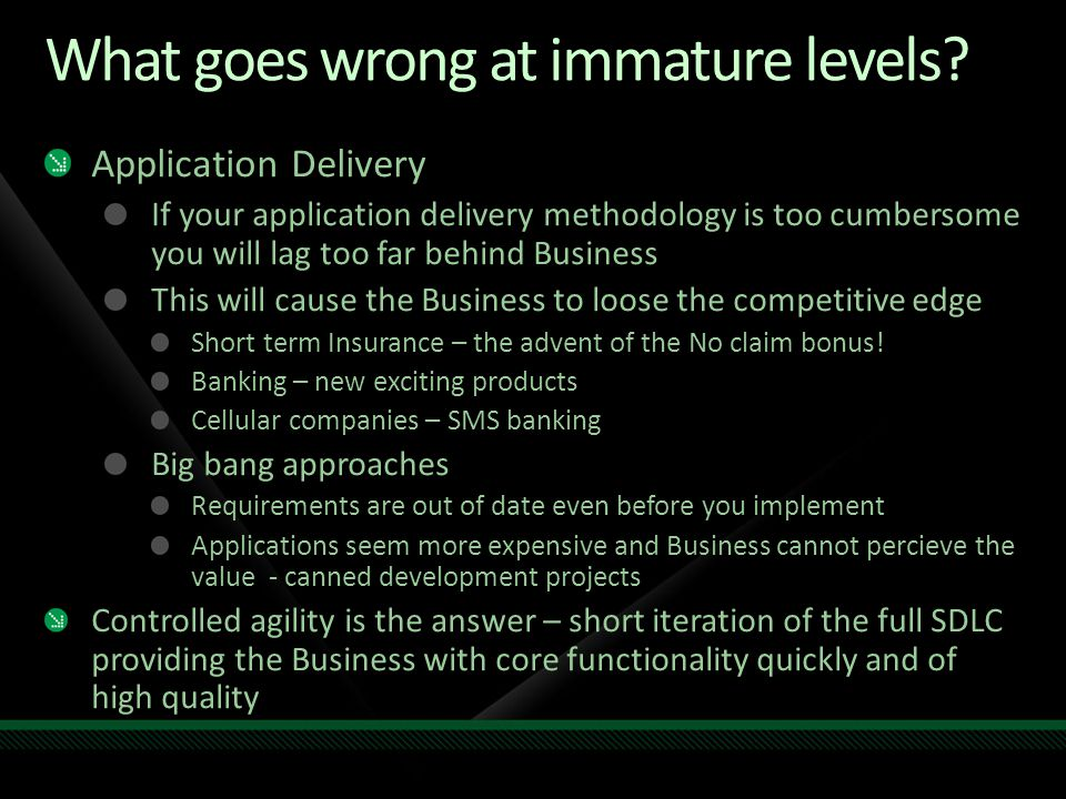What goes wrong at immature levels? Application Delivery If your application delivery methodology is too cumbersome you will lag too far behind Busine