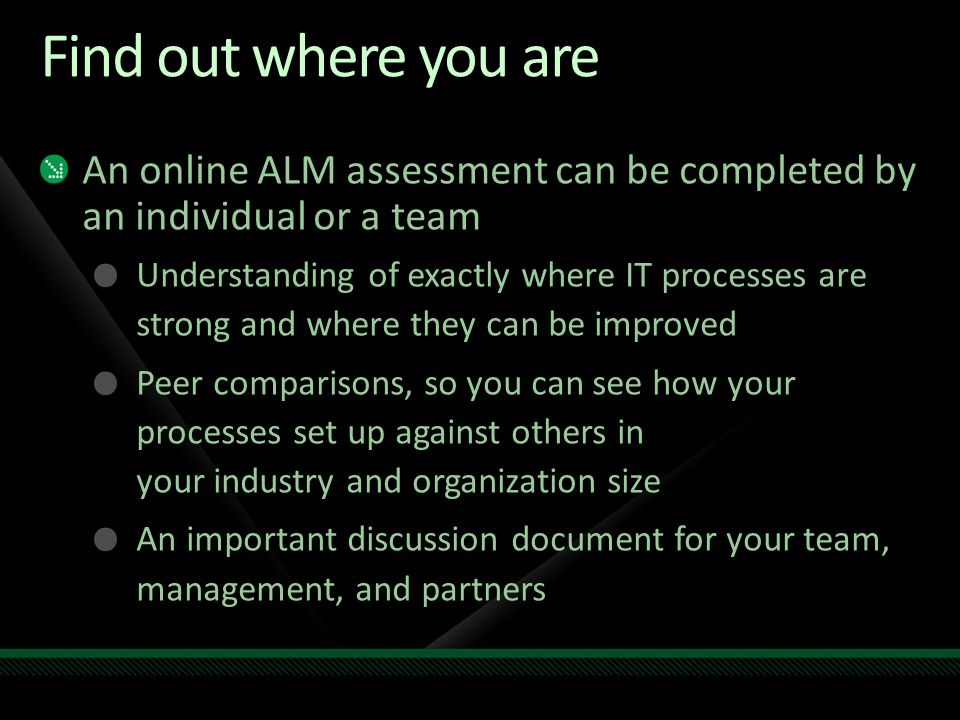 Find out where you are An online ALM assessment can be completed by an individual or a team Understanding of exactly where IT processes are strong and where they can be improved Peer comparisons, so you can see how your processes set up against others in your industry and organization size An important discussion document for your team, management, and partners