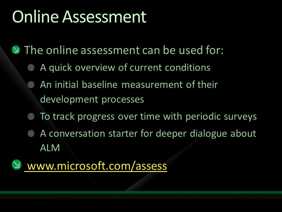 Online Assessment The online assessment can be used for: A quick overview of current conditions An initial baseline measurement of their development processes To track progress over time with periodic surveys A conversation starter for deeper dialogue about ALM www.microsoft.com/assess
