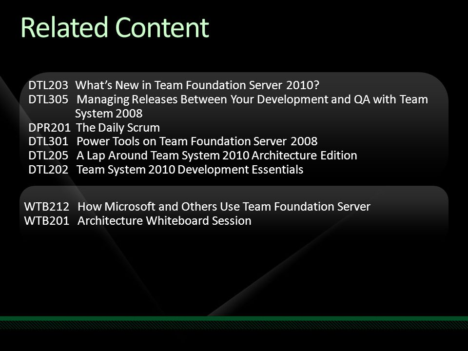 Related Content DTL203 What's New in Team Foundation Server 2010? DTL305 Managing Releases Between Your Development and QA with Team System 2008 DPR20