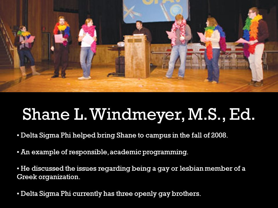 Shane L. Windmeyer, M.S., Ed. Delta Sigma Phi helped bring Shane to campus in the fall of 2008.