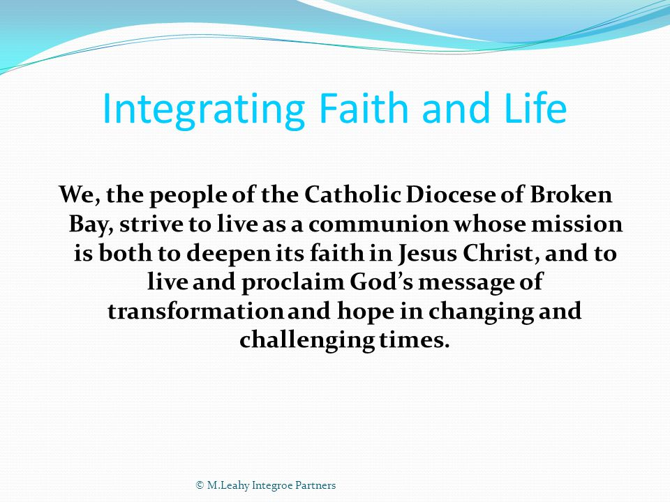 Integrating Faith and Life We, the people of the Catholic Diocese of Broken Bay, strive to live as a communion whose mission is both to deepen its faith in Jesus Christ, and to live and proclaim God's message of transformation and hope in changing and challenging times.