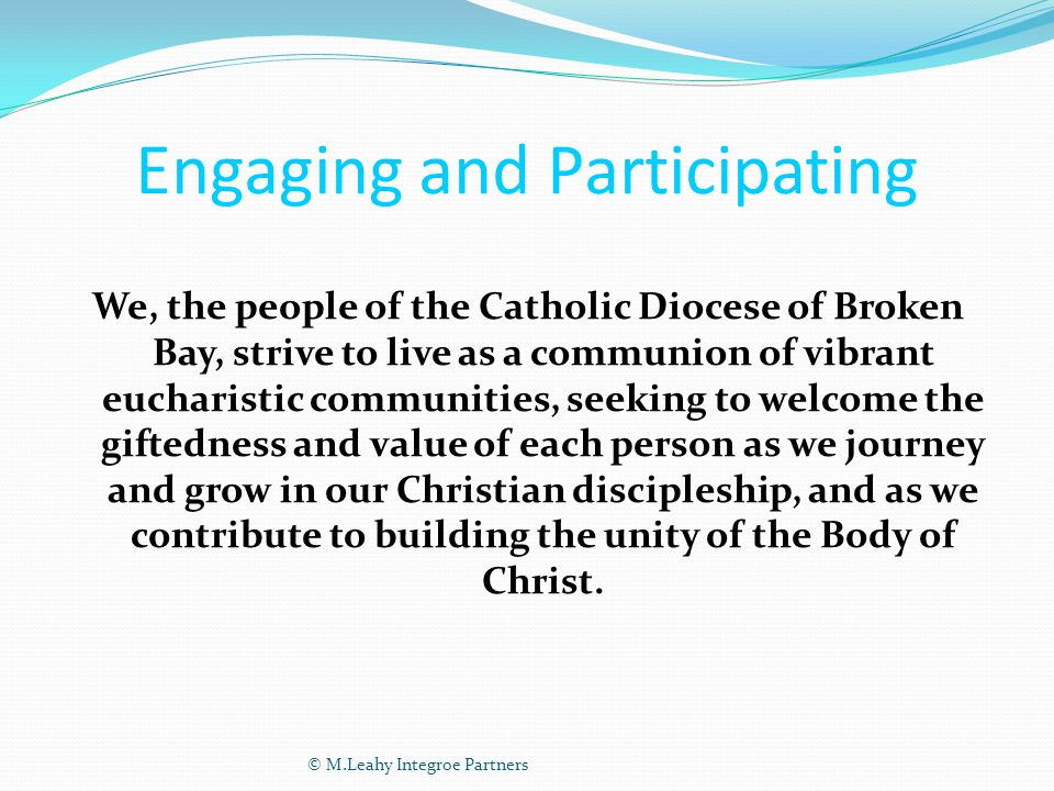 Engaging and Participating We, the people of the Catholic Diocese of Broken Bay, strive to live as a communion of vibrant eucharistic communities, seeking to welcome the giftedness and value of each person as we journey and grow in our Christian discipleship, and as we contribute to building the unity of the Body of Christ.