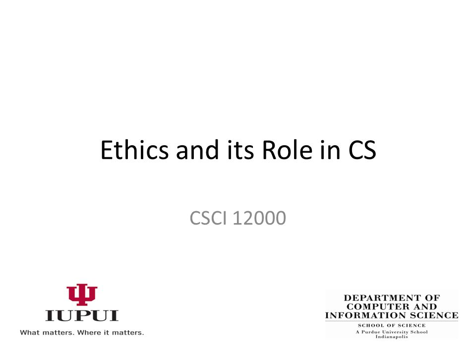 Ethics and its Role in CS CSCI 12000